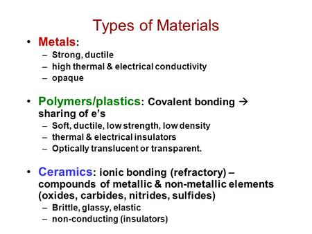 Types of Materials Metals : –Strong, ductile –high thermal & electrical conductivity –opaque Polymers/plastics : Covalent bonding  sharing of e's –Soft,