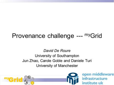 Provenance challenge --- my Grid David De Roure University of Southampton Jun Zhao, Carole Goble and Daniele Turi University of Manchester.