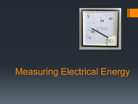Measuring Electrical Energy.  Energy: the ability to do work.  Electrical Energy: energy transferred to an electrical load by moving electric charges.