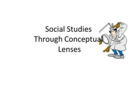 Social Studies Through Conceptual Lenses. 5 Lenses Below are the following lenses that we will use as we go through history together: The Historian The.