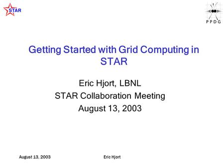 August 13, 2003Eric Hjort Getting Started with Grid Computing in STAR Eric Hjort, LBNL STAR Collaboration Meeting August 13, 2003.