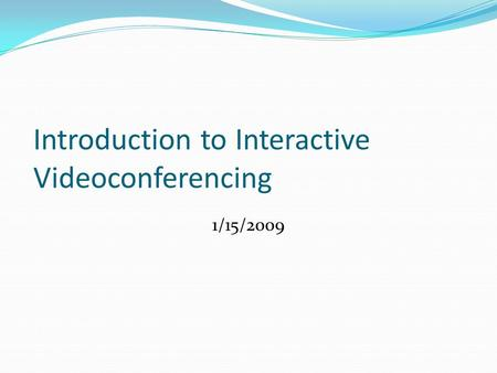 Introduction to Interactive Videoconferencing 1/15/2009.
