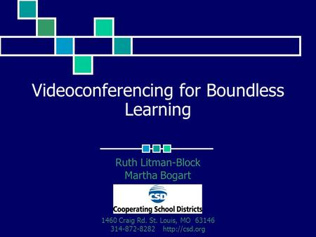 Videoconferencing for Boundless Learning Ruth Litman-Block Martha Bogart 1460 Craig Rd. St. Louis, MO 63146 314-872-8282