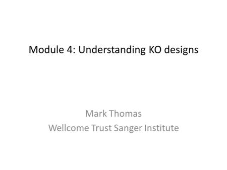Module 4: Understanding KO designs Mark Thomas Wellcome Trust Sanger Institute.