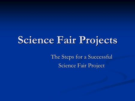Science Fair Projects The Steps for a Successful Science Fair Project.