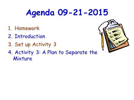 Agenda 09-21-2015 1. Homework 2. Introduction 3. Set up Activity 3 4. Activity 3: A Plan to Separate the Mixture.