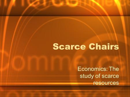 Scarce Chairs Economics: The study of scarce resources.