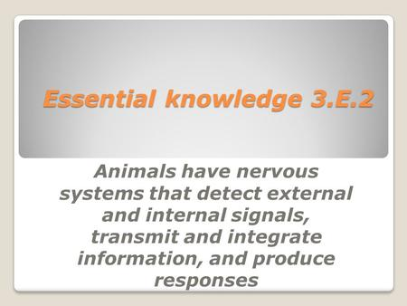 Essential knowledge 3.E.2 Animals have nervous systems that detect external and internal signals, transmit and integrate information, and produce responses.