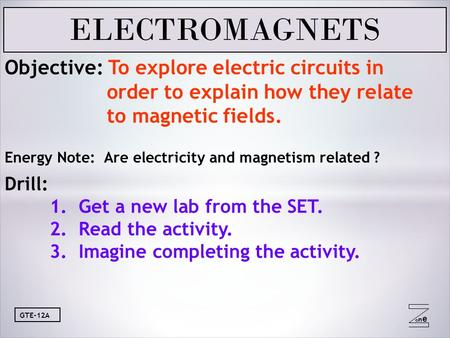 Oneone GTE-12A Objective: To explore electric circuits in order to explain how they relate to magnetic fields. Energy Note: Are electricity and magnetism.