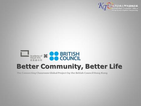 Better Community, Better Life The Connecting Classroom Global Project by the British Council Hong Kong 香港浸會大學知識轉移處 Knowledge Transfer Office Hong Kong.