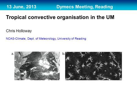 13 June, 2013 Dymecs Meeting, Reading Tropical convective organisation in the UM Chris Holloway NCAS-Climate, Dept. of Meteorology, University of Reading.
