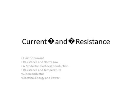 Current � and � Resistance Electric Current Resistance and Ohm's Law A Model for Electrical Conduction Resistance and Temperature Superconductor Electrical.