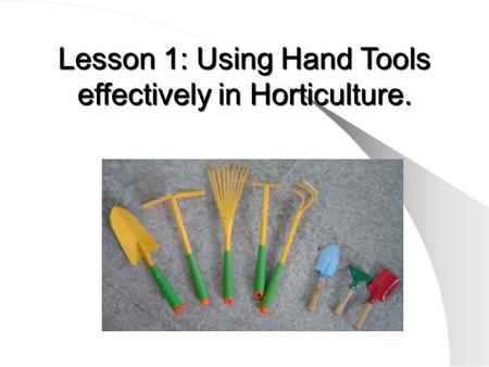 Lesson 1: Using Hand Tools effectively in Horticulture.