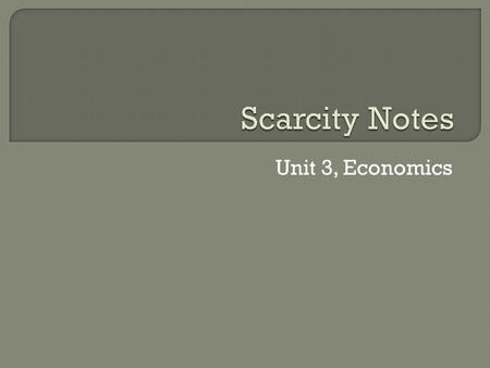 Unit 3, Economics.  Economics is the study of how people, choose to use scarce resources to satisfy their unlimited wants.
