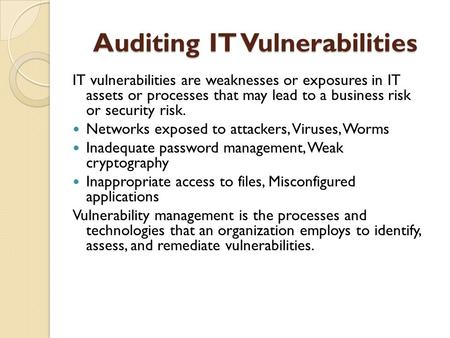 Auditing IT Vulnerabilities IT vulnerabilities are weaknesses or exposures in IT assets or processes that may lead to a business risk or security risk.