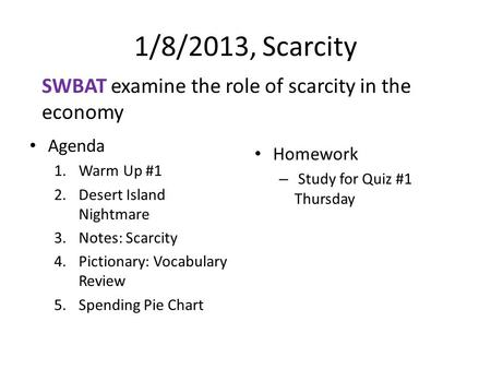 1/8/2013, Scarcity Agenda 1.Warm Up #1 2.Desert Island Nightmare 3.Notes: Scarcity 4.Pictionary: Vocabulary Review 5.Spending Pie Chart Homework – Study.