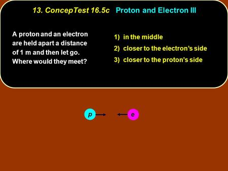 A proton and an electron are held apart a distance of 1 m and then let go. Where would they meet? 1) in the middle 2) closer to the electron's side 3)