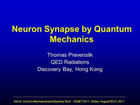 3rd Int. Conf.on Mechanical and Electrical Tech. - ICMET 2011 - Dalian, August 26-27, 2011 Neuron Synapse by Quantum Mechanics Thomas Prevenslik QED Radiations.