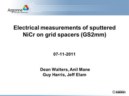 Electrical measurements of sputtered NiCr on grid spacers (GS2mm) 07-11-2011 Dean Walters, Anil Mane Guy Harris, Jeff Elam.