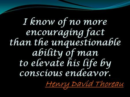 I know of no more encouraging fact than the unquestionable ability of man to elevate his life by conscious endeavor. Henry David Thoreau.