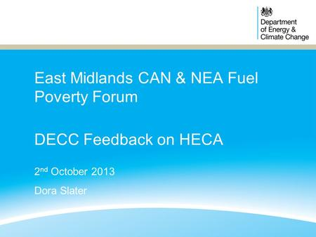 East Midlands CAN & NEA Fuel Poverty Forum DECC Feedback on HECA 2 nd October 2013 Dora Slater.