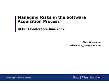 Delivering results that endure Delivering Results that Endure Managing Risks in the Software Acquisition Process GFIRST Conference June 2007 Stan Wisseman.