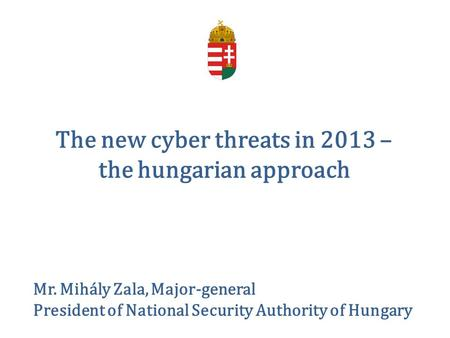 The new cyber threats in 2013 – the hungarian approach Mr. Mihály Zala, Major-general President of National Security Authority of Hungary.
