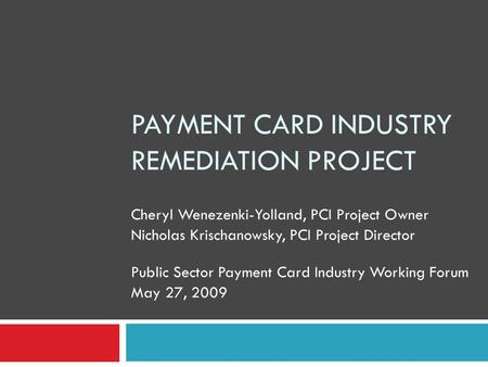 PAYMENT CARD INDUSTRY REMEDIATION PROJECT Cheryl Wenezenki-Yolland, PCI Project Owner Nicholas Krischanowsky, PCI Project Director Public Sector Payment.