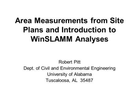 Area Measurements from Site Plans and Introduction to WinSLAMM Analyses Robert Pitt Dept. of Civil and Environmental Engineering University of Alabama.