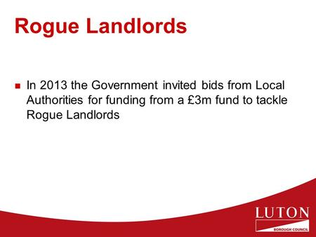 Rogue Landlords In 2013 the Government invited bids from Local Authorities for funding from a £3m fund to tackle Rogue Landlords.