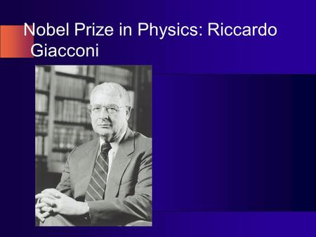 Nobel Prize in Physics: Riccardo Giacconi. Short Bio Born in Italy, Riccardo Giacconi earned his Ph.D. in cosmic ray physics at the University of Milan.