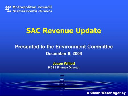 Metropolitan Council Environmental Services SAC Revenue Update December 9, 2008 A Clean Water Agency Jason Willett MCES Finance Director Presented to the.