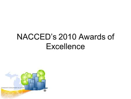 NACCED's 2010 Awards of Excellence. Community Development Economic Development Homeless Coordination/Assistance Affordable Housing HOME Investment Partnerships.