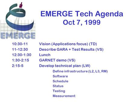 EMERGE Tech Agenda Oct 7, 1999 10:30-11Vision (Applications focus) (TD) 11-12:30Describe GARA + Test Results (VS) 12:30-1:30Lunch 1:30-2:15GARNET demo.