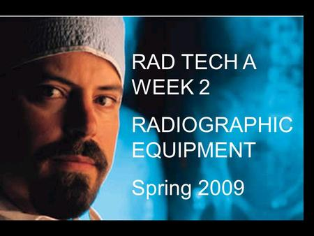 RAD TECH A WEEK 2 RADIOGRAPHIC EQUIPMENT Spring 2009.