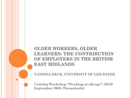 "OLDER WORKERS, OLDER LEARNERS: THE CONTRIBUTION OF EMPLOYERS IN THE BRITISH EAST MIDLANDS VANESSA BECK, UNIVERSITY OF LEICESTER Cedefop Workshop ""Working."