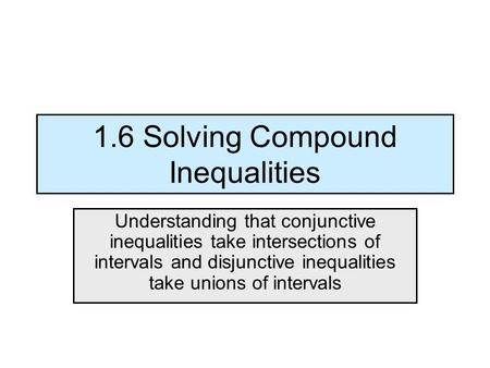 1.6 Solving Compound Inequalities Understanding that conjunctive inequalities take intersections of intervals and disjunctive inequalities take unions.