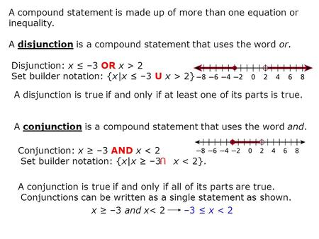 A compound statement is made up of more than one equation or inequality. A disjunction is a compound statement that uses the word or. Disjunction: x ≤