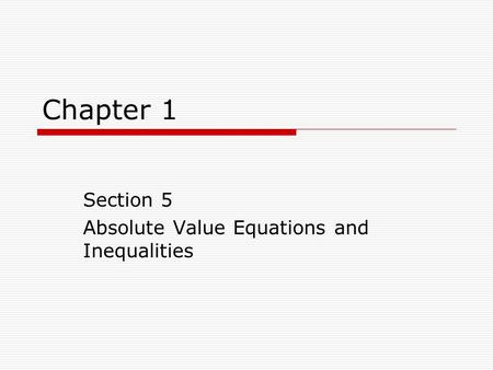 Chapter 1 Section 5 Absolute Value Equations and Inequalities.