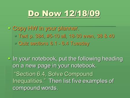 Do Now 12/18/09  Copy HW in your planner.  Text p. 384, #5-10 all, 18-30 even, 38 & 40  Quiz sections 6.1 - 6.4 Tuesday  In your notebook, put the.