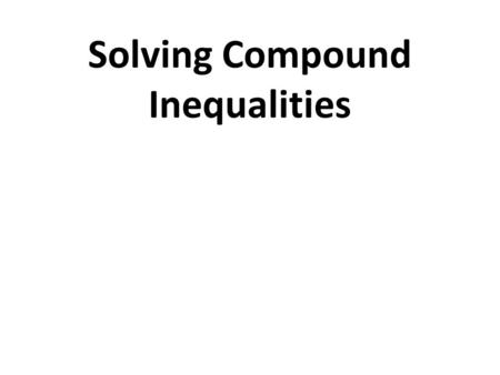 Solving Compound Inequalities. Domain: A-REI Reasoning with Equations & Inequalities Cluster: 1. Understand solving equations as a process of reasoning.