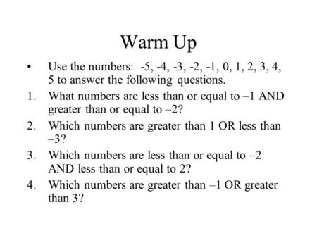 Warm Up Use the numbers: -5, -4, -3, -2, -1, 0, 1, 2, 3, 4, 5 to answer the following questions. 1.What numbers are less than or equal to –1 AND greater.