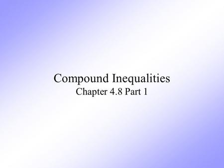 "Compound Inequalities Chapter 4.8 Part 1. Definition Compound Inequalities are two inequalities joined by the words ""and"" or ""or""."