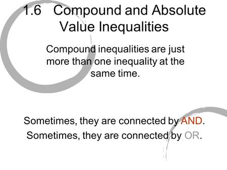 1.6 Compound and Absolute Value Inequalities Compound inequalities are just more than one inequality at the same time. Sometimes, they are connected by.