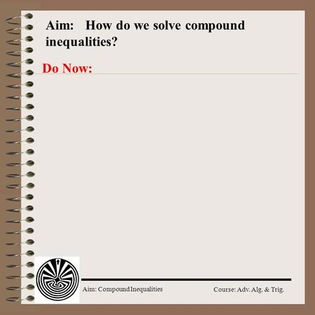 Aim: Compound Inequalities Course: Adv. Alg. & Trig. Aim: How do we solve compound inequalities? Do Now:
