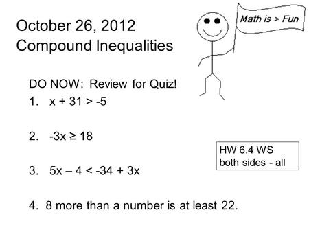 October 26, 2012 Compound Inequalities DO NOW: Review for Quiz! 1.x + 31 > -5 2.-3x ≥ 18 3.5x – 4 < -34 + 3x 4. 8 more than a number is at least 22. HW.