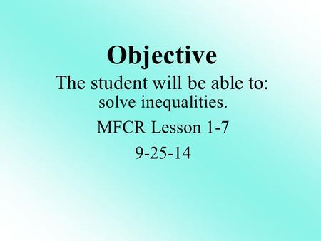 Objective The student will be able to: solve inequalities. MFCR Lesson 1-7 9-25-14.