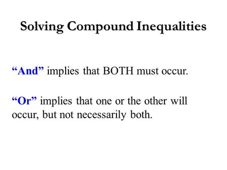 "Solving Compound Inequalities ""And"" implies that BOTH must occur. ""Or"" implies that one or the other will occur, but not necessarily both."