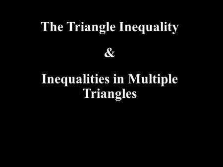 The Triangle Inequality & Inequalities in Multiple Triangles.