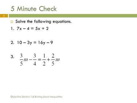 Objective: Section 1.6 Solving Linear Inequalities 1 5 Minute Check  Solve the following equations. 1. 7x – 4 = 5x + 2 2. 10 – 3y = 16y – 9 3.